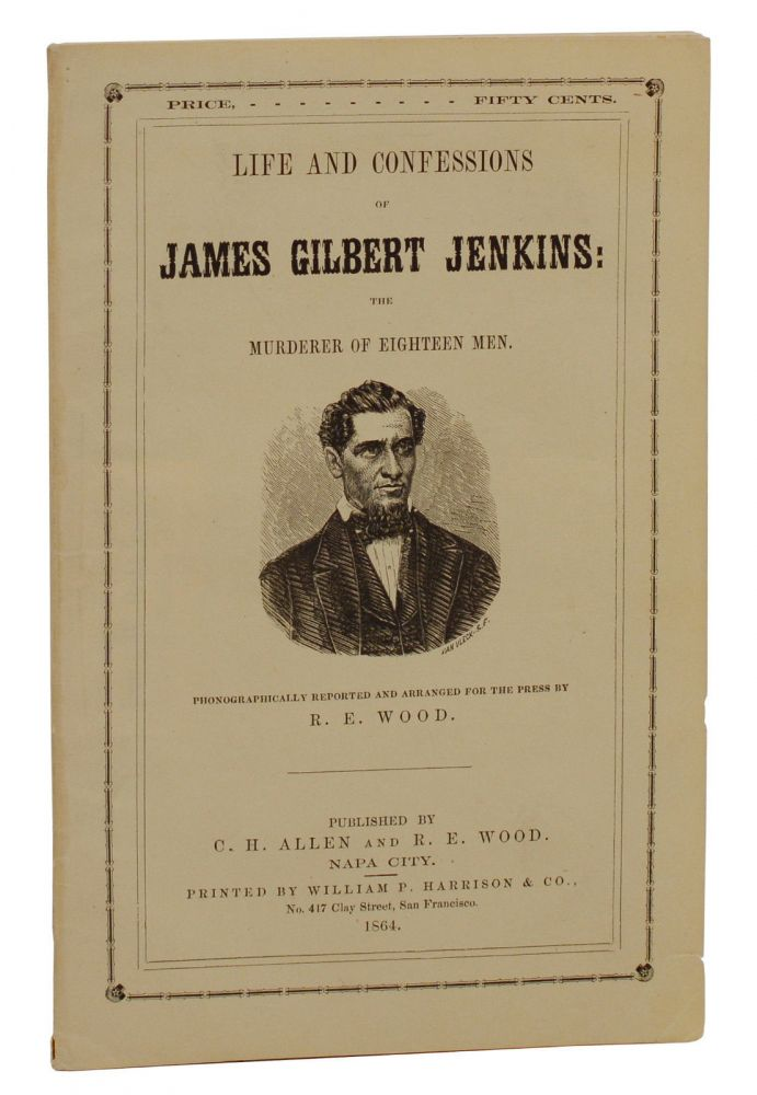 Life and Confessions of James Gilbert Jenkins: The Murderer of Eighteen Men. James Gilbert Jenkins, R. E. Wood.