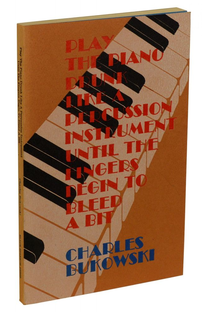 Play the Piano Drunk Like a Percussion Instrument Until the Fingers Begin to Bleed a Bit. Charles Bukowski.