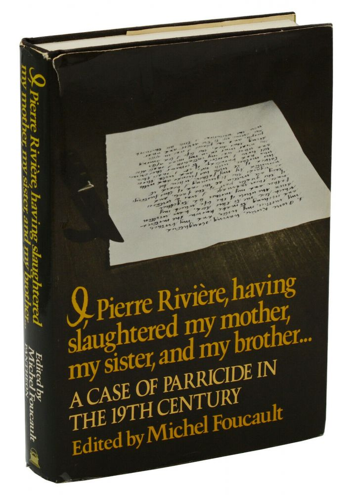 I, Pierre Riviere, having slaughtered my mother, my sister, and my brother... A Case of Parricide in the 19th Century. Michel Foucault, Frank Jellinek.