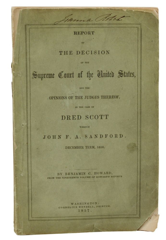 Report of the Decision of the Supreme Court of the United States and the Opinions of the Judges Thereof in the Case of Dred Scott Versus John A. Sandford. December Term, 1856. Benjamin C. Howard.