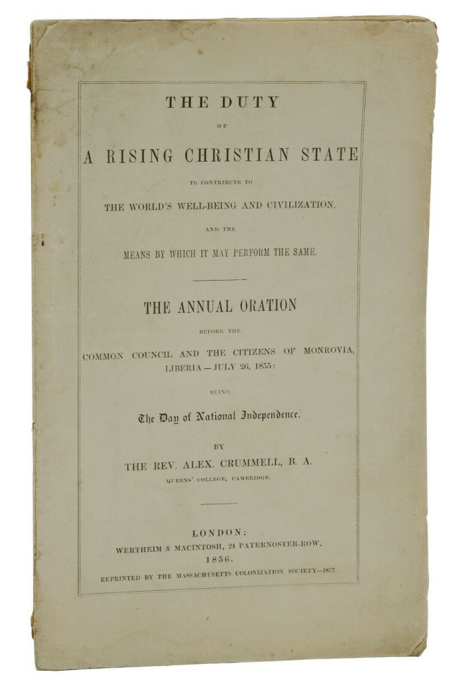 The Duty of a Rising Christian State: To Contribute to the World's Well-being and Civilization and the Means by Which It May Perform the Same. The Annual Oration Before the Common Council and the Citizens of Monrovia, Liberia - July 26, 1855: Being the Day of National Independence. Alexander Crummell.