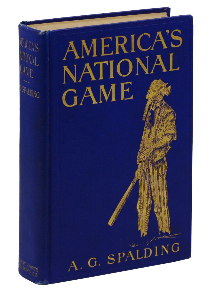 America's National Game: Historical Facts Concerning the Beginning, Evolution, Development and Popularity of Base Ball with Personal Reminiscences of its Vicissitudes, its Victories and its Votaries. Albert G. Spalding, Homer C. Davenport, Art.