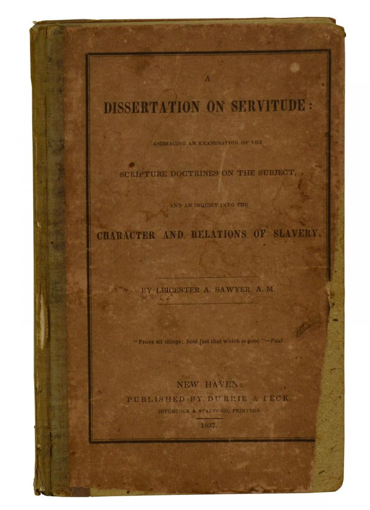 A Dissertation on Servitude: Embracing an Examination of the Scripture Doctrines on the Subject, and an Inquiry into the Character and Relations of Slavery. Leicester A. Sawyer.