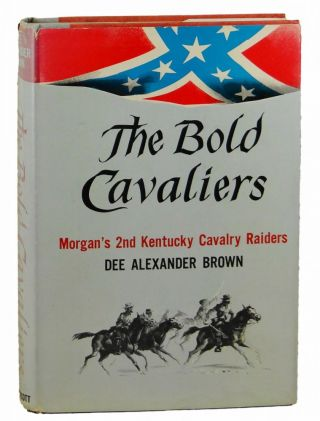 The Bold Cavaliers: Morgan's Second Kentucky Cavalry Raiders. Dee Alexander Brown