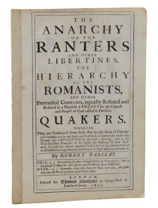 The Anarchy Of the Ranters and Other Libertines, the Hierarchy Of The Romanists, and Others Pretended Churches, Equally Refused and Refuted in a Two-fold Apology for the Church and People of God Called in Derision Quakers. Robert Barclay.