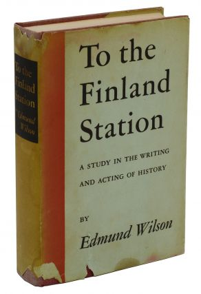 To the Finland Station: A Study in the Writing and Acting of History. Edmund Wilson