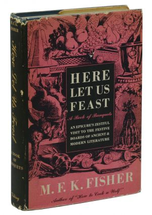 Here Let Us Feast: A Book of Banquets. M. F. K. Fisher