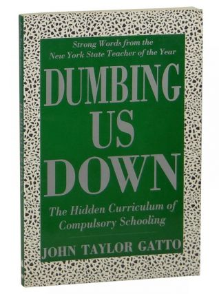 Dumbing Us Down: The Hidden Curriculum of Compulsory Schooling. John Taylor Gatto