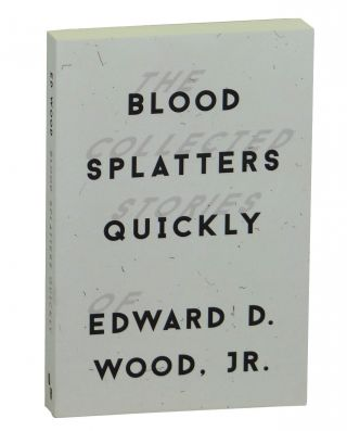 Blood Splatters Quickly: The Collected Stories of Edward D. Wood, Jr.
