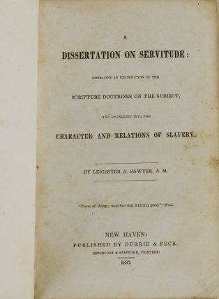 A Dissertation on Servitude: Embracing an Examination of the Scripture Doctrines on the Subject, and an Inquiry into the Character and Relations of Slavery